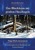 Das Blockhaus am großen Flussbogen: Wage Dich einzusetzen, Erinnerungen eines Bauleiters und Naturschützers