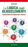 La logica degli oligoelementi. Guida pratica all'oligoterapia catalitica