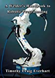 A Welder's Handbook to Robotic Programming