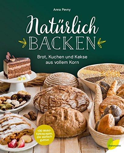Image of Natürlich backen: Brot, Kuchen und Kekse aus vollem Korn. Wohlfühlrezepte, die einfach guttun