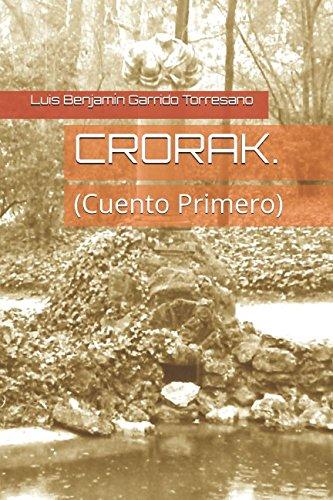CRORAK.: (Cuento Primero) (3 CUENTOS INFANTILES PARA ADULTOS) por Luis Benjamín Garrido Torresano