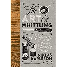 The Art of Whittling: A Woodcarver's Guide To Making Things By Hand