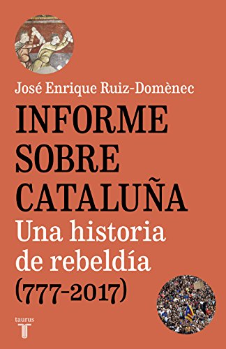 Informe sobre Cataluña: Una historia de rebeldía (777-2017) por José Enrique Ruiz-Domènec