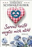 Servus heißt vergiss mich nicht: Roman von Angelika Schwarzhuber