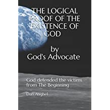The Logical Proof of The Existence of God: by God's Advocate: God defended the victims from THE BEGINNING