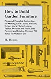 How to Build Garden Furniture - Plans and Complete Instructions for Making Lawn Chairs, Benches, Settees and a Chaise Longue, Tables, Dinettes and PIC