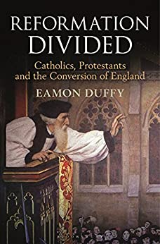 Reformation Divided: Catholics, Protestants and the Conversion of England by [Duffy, Eamon]