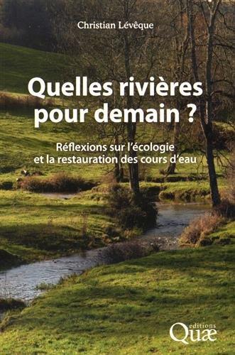 Quelles rivires pour demain ?: Rflexions sur l'cologie et la restauration des cours d'eau.