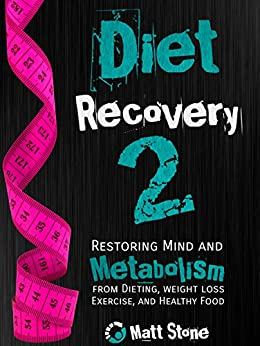 Diet Recovery 2: Restoring Mind and Metabolism from Dieting, Weight Loss, Exercise, and Healthy Food (Diet Recovery Series) (English Edition) par [Stone, Matt]