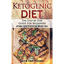 Ketogenic Diet :The Step by Step Guide For Beginners: Ketogenic Diet For Beginners : Ketogenic Diet For Weight Loss : The Step by Step Guide For Beginners (English Edition)