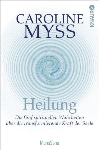 Heilung: Die fünf spirituellen Wahrheiten über die transformierende Kraft der Seele
