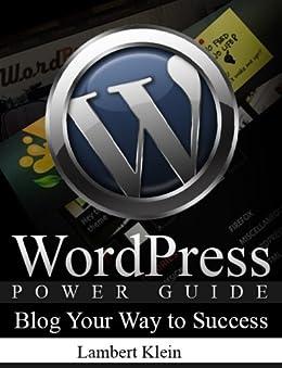 WordPress Power Guide - Using WordPress to Blog Your Way to Success - Blogging Guide by [Klein, Lambert]