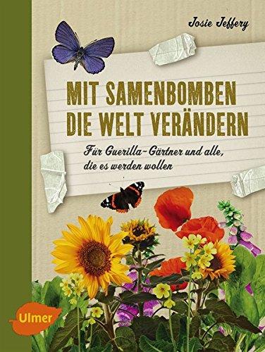 Mit Samenbomben die Welt verändern: Für Guerilla-Gärtner und alle, die es werden wollen (Guerilla-gardening)
