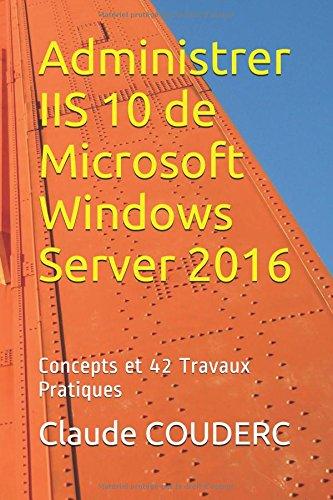 Administrer IIS 10 de Microsoft Windows Server 2016: Concepts et 42 Travaux Pratiques par Claude COUDERC