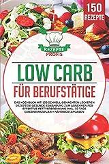 Low Carb für Berufstätige: Das Kochbuch mit 150 schnell gemachten leckeren Rezepten! Gesunde Ernährung zum Abnehmen für effektive Fettverbrennung inkl. 30 Tage Ernährungsplan + Nährwertangaben Taschenbuch