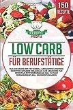 Low Carb für Berufstätige: Das Kochbuch mit 150 schnell gemachten leckeren Rezepten! Gesunde Ernährung zum Abnehmen für effektive Fettverbrennung inkl. 30 Tage Ernährungsplan + Nährwertangaben