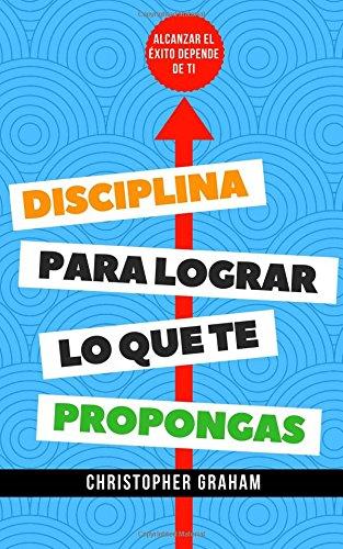 Disciplina para lograr lo que te propongas: Alcanzar el éxito depende de ti por Christopher Graham