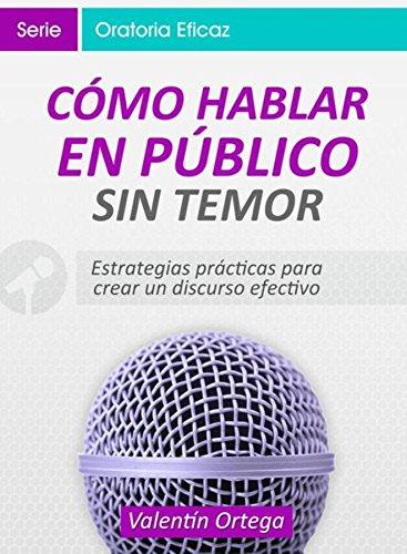 Cómo Hablar en Público Sin Temor: Estrategias prácticas para crear un discurso claro y efectivo por Valentín Ortega