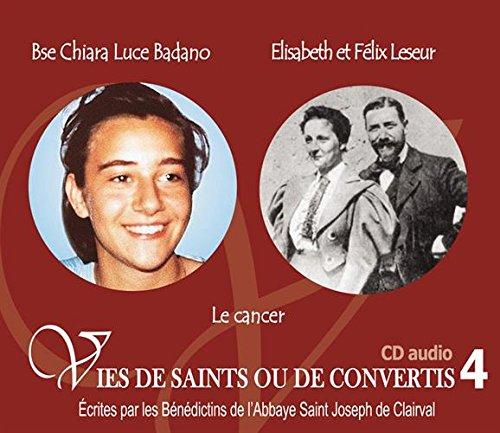 Vies de saints et de convertis T4 : Bienheureuse Chiara Luce Badano et Elisabeth et Flix Leseur. Le cancer