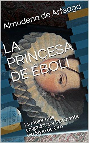 LA PRINCESA DE ÉBOLI: La mujer más enigmática y fascinante del Siglo de Oro (Novela Histórica nº 1) por Almudena de Arteaga