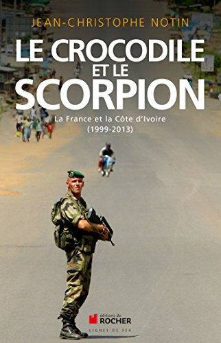 Le crocodile et le scorpion: La France et la Côte d'Ivoire (1999-2013) par Jean-Christophe Notin