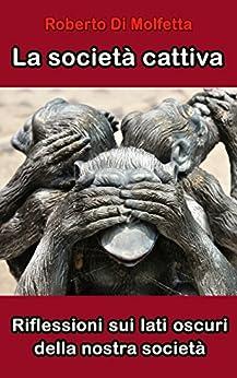 La società cattiva: Riflessioni sui lati oscuri della nostra società (Italian Edition) by [Di Molfetta, Roberto]