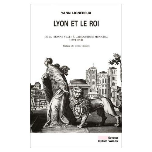 Lyon et le Roi : De la 'bonne ville' à l'absolutisme municipal (1594-1654)