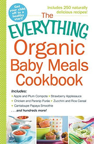 The Everything Organic Baby Meals Cookbook: Includes Apple and Plum Compote, Strawberry Applesauce, Chicken and Parsnip Puree, Zucchini and Rice Cereal, Cantaloupe Papaya Smoothie...and Hundreds More! by Adams Media (2015-01-09)