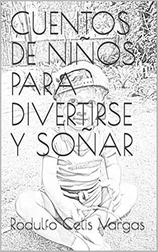 CUENTOS DE NIÑOS PARA DIVERTIRSE Y SOÑAR por Rodulfo Celis Vargas