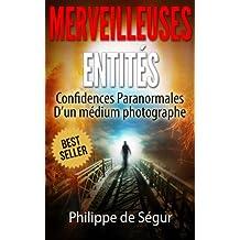 Ces Merveilleuses Entités: Confidences paranormales d'un médium photographe