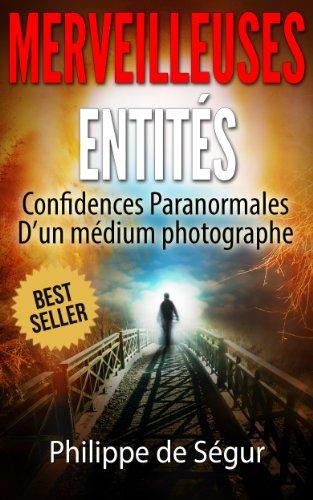 Ces Merveilleuses Entités: Confidences paranormales d'un médium photographe par Philippe de Ségur