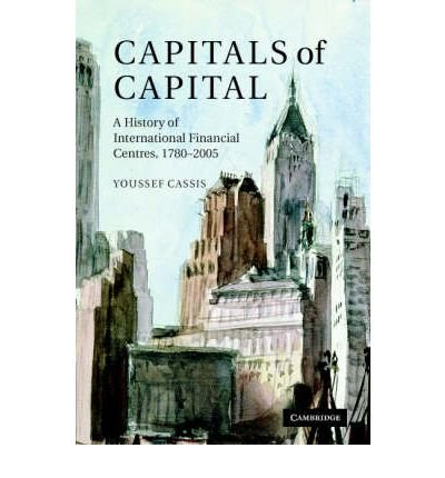 [(Capitals of Capital: A History of International Financial Centres 1780-2005 )] [Author: Youssef Cassis] [Jan-2007]