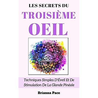 Les Secrets Du Troisième Œil: Techniques Simples D'Éveil Et De Stimulation De La Glande Pinéale
