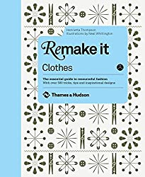 Remake It: Clothes: The Essential Guide to Resourceful Fashion: With over 500 tricks, tips and inspirational designs