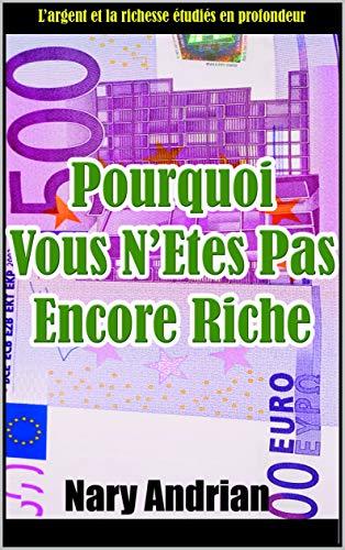 Pourquoi vous n'êtes pas encore riche: L'argent et la richesse étudiés en profondeur