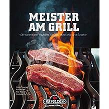 Meister am Grill: 100 Weltmeister-Rezepte für Gas, Holzkohle und Smoker
