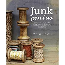 Junk Genius: Stylish ways to repurpose everyday objects, with over 80 projects and ideas