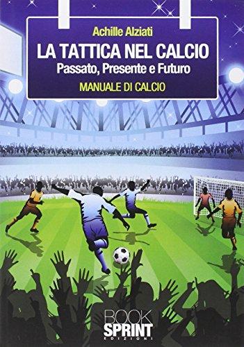 La tattica nel calcio. Passato, presente e futuro. Manuale di calcio