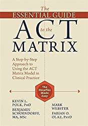 The Essential Guide to the ACT Matrix: A Step-by-Step Approach to Using the ACT Matrix Model in Clinical Practice by Kevin L. Polk (2016-07-28)