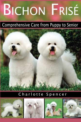 Bichon Frisé: Comprehensive Care from Puppy to Senior; Care, Health, Training, Behavior, Understanding, Grooming, Showing, Costs and much more