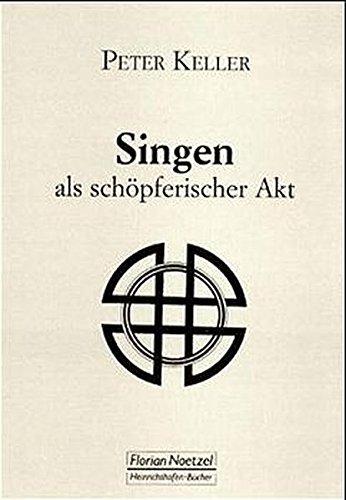 Singen als schöpferischer Akt: Anregungen zu einer verantwortungsvollen Lebensführung und zu eigenschöpferischen Gesangserlebnissen