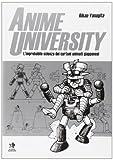 Anime university. L'improbabile scienza dei cartoni animati giapponesi. Ediz. illustrata