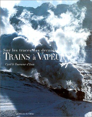 Sur les traces des derniers trains à vapeur par Cyril Le Tourneur d'Ison