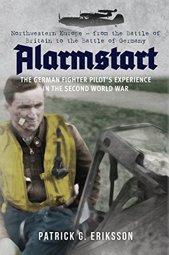 Alarmstart: The German Fighter Pilot's Experience in the Second World War: Northwestern Europe – from the Battle of Britain to the Battle of Germany (English Edition) por Patrick G. Eriksson