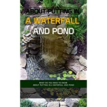 About Putting In A Waterfall And Pond: What Do You Need To Know About Putting In A Waterfall And Pond (English Edition)