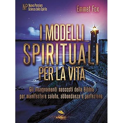 I Modelli Spirituali Per La Vita: Gli Insegnamenti Nascosti Della Bibbia Per Manifestare Salute, Abbondanza E Perfezione