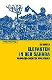 Elefanten in der Sahara: Agrar-Geschichten aus Afrika