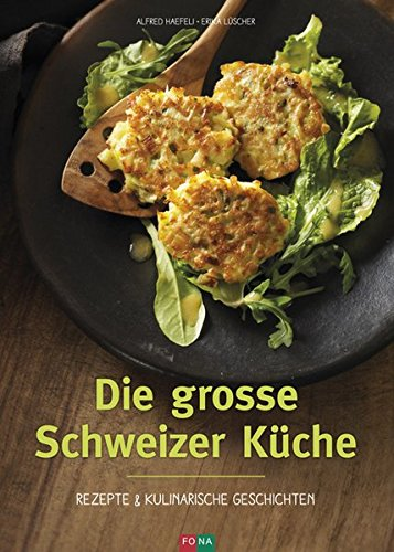 Die grosse Schweizer Küche: Rezepte und kulinarische Geschichten