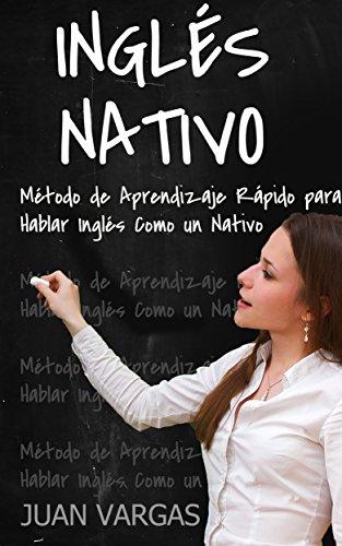 Inglés Nativo: Método de Aprendizaje Rápido para Hablar Inglés Como un Nativo por Juan Vargas