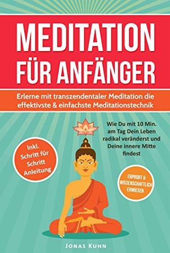 MEDITATION FÜR ANFÄNGER: Erlerne mit transzendentaler Meditation die effektivste & einfachste Meditationstechnik: Wie Du mit 10 Min. am Tag Dein Leben ... veränderst und Deine innere Mitte findest